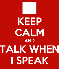 Poster: KEEP CALM AND TALK WHEN I SPEAK