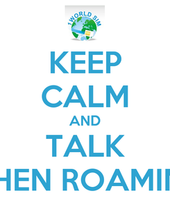 Poster: KEEP CALM AND TALK WHEN ROAMING