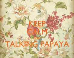 Poster: KEEP CALM AND TALKING PAPAYA