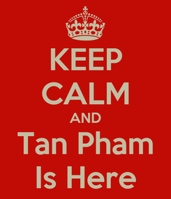 Poster: KEEP CALM AND Tan Pham Is Here