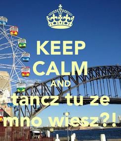 Poster: KEEP CALM AND tancz tu ze mno wiesz?!