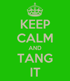 Poster: KEEP CALM AND TANG IT