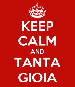 Poster: KEEP CALM AND TANTA GIOIA