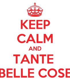 Poster: KEEP CALM AND TANTE  BELLE COSE
