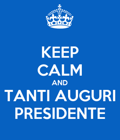Poster: KEEP CALM AND TANTI AUGURI PRESIDENTE