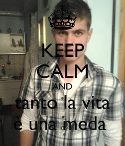 Poster: KEEP CALM AND tanto la vita è una meda