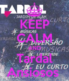 Poster: KEEP CALM AND Tardal Ansiosos