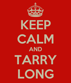 Poster: KEEP CALM AND TARRY LONG