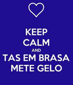 Poster: KEEP CALM AND TAS EM BRASA METE GELO