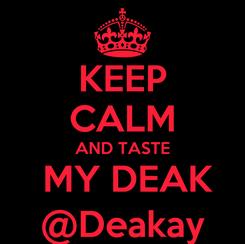 Poster: KEEP CALM AND TASTE  MY DEAK @Deakay