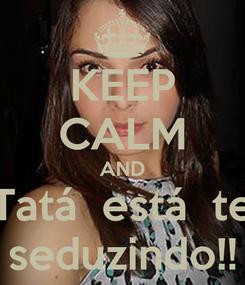 Poster: KEEP CALM AND Tatá  está  te seduzindo!!