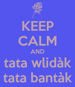 Poster: KEEP CALM AND tata wlidàk tata bantàk