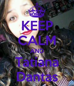 Poster: KEEP CALM AND Tatiana Dantas