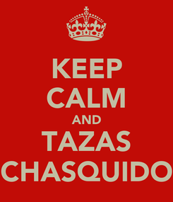 Poster: KEEP CALM AND TAZAS CHASQUIDO