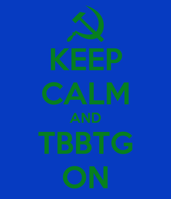 Poster: KEEP CALM AND TBBTG ON