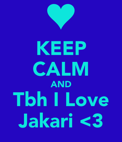 Poster: KEEP CALM AND Tbh I Love Jakari <3