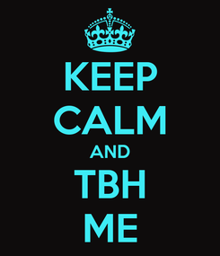 Poster: KEEP CALM AND TBH ME