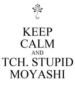 Poster: KEEP CALM AND TCH. STUPID MOYASHI