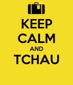 Poster: KEEP CALM AND TCHAU