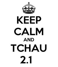 Poster: KEEP CALM AND TCHAU 2.1