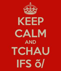 Poster: KEEP CALM AND TCHAU IFS õ/