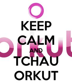 Poster: KEEP CALM AND TCHAU ORKUT