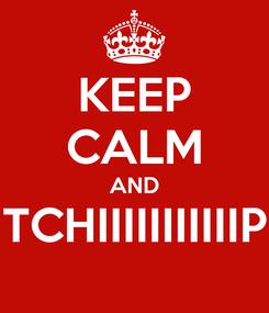 Poster: KEEP CALM AND TCHIIIIIIIIIIIP