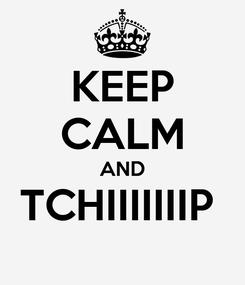 Poster: KEEP CALM AND TCHIIIIIIIP
