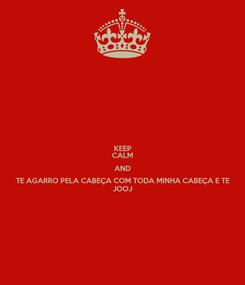 Poster: KEEP CALM AND TE AGARRO PELA CABEÇA COM TODA MINHA CABEÇA E TE JOOJ