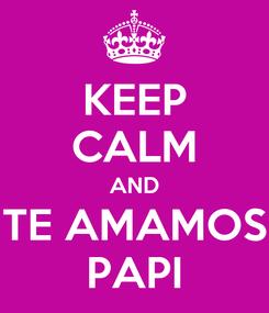 Poster: KEEP CALM AND TE AMAMOS PAPI