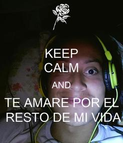 Poster: KEEP CALM AND TE AMARE POR EL  RESTO DE MI VIDA