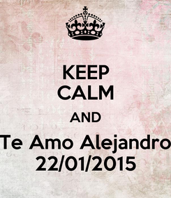 Poster: KEEP CALM AND Te Amo Alejandro 22/01/2015