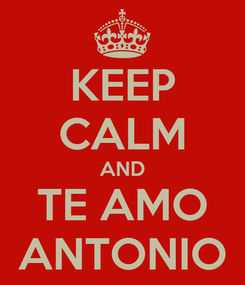 Poster: KEEP CALM AND TE AMO ANTONIO