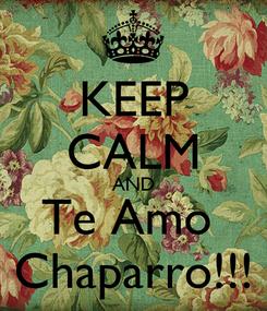 Poster: KEEP CALM AND Te Amo  Chaparro!!!