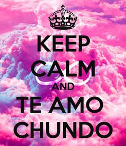 Poster: KEEP CALM AND TE AMO  CHUNDO