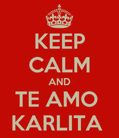 Poster: KEEP CALM AND TE AMO  KARLITA