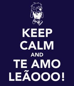 Poster: KEEP CALM AND TE AMO LEÃOOO!