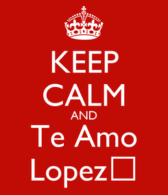 Poster: KEEP CALM AND Te Amo Lopez♥