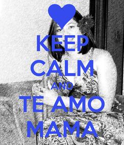 Poster: KEEP CALM AND TE AMO MAMA