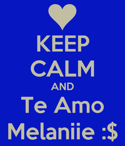 Poster: KEEP CALM AND Te Amo Melaniie :$