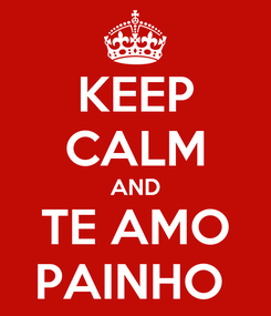 Poster: KEEP CALM AND TE AMO PAINHO