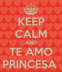 Poster: KEEP CALM AND TE AMO PRINCESA