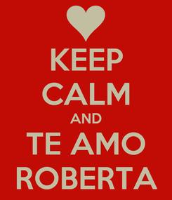 Poster: KEEP CALM AND TE AMO ROBERTA