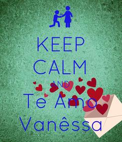 Poster: KEEP CALM AND Te Amo Vanêssa
