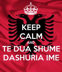 Poster: KEEP CALM AND TE DUA SHUME DASHURIA IME