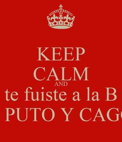 Poster: KEEP CALM AND te fuiste a la B por PUTO Y CAGON