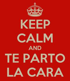 Poster: KEEP CALM AND TE PARTO LA CARA