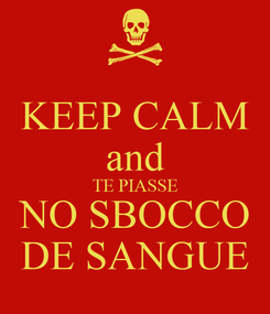 Poster: KEEP CALM and TE PIASSE NO SBOCCO DE SANGUE