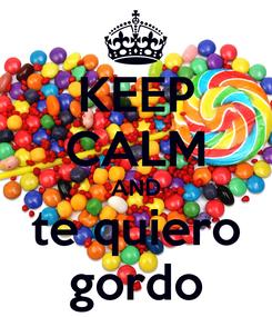 Poster: KEEP CALM AND te quiero gordo