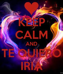 Poster: KEEP CALM AND TE QUIERO IRIA
